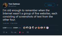 Internet, Text, and Screenshots: Tom Eastman  @tveastman  Follow  I'm old enough to remember when the  Internet wasn't a group of five websites, each  consisting of screenshots of text from the  other four.  11:28 AM-3 Dec 2018  2,210 Retweets 10,816 Likes  9.