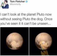 -Iceprincess: Tom Fletcher  @tommcfly  I can't look at the planet Pluto now  without seeing Pluto the dog. Once  you've seen it it can't be unseen.. -Iceprincess