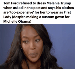 "juicyvelourtracksuit: missinglinc:  avidwallflower: He has standards 😂👌🏽 He said she's ""not necessarily my image"" after he made it very clear he didn't vote for her husband. lol   he literally went ""thats different"" when they said well you dressed Michelle  : Tom Ford refused to dress Melania Trump  when asked in the past and says his clothes  are 'too expensive' for her to wear as First  Lady (despite making a custom gown for  Michelle Obama) juicyvelourtracksuit: missinglinc:  avidwallflower: He has standards 😂👌🏽 He said she's ""not necessarily my image"" after he made it very clear he didn't vote for her husband. lol   he literally went ""thats different"" when they said well you dressed Michelle"