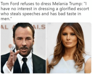 "Melania: Tom Ford refuses to dress Melania Trump: ""I  have no interest in dressing a glorified escort  who steals speeches and has bad taste in  men.""  AL"