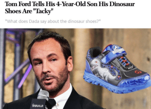 "Dinosaur, Shoes, and Ford: Tom Ford Tells His 4-Year-Old Son His Dinosaur  Shoes Are ""Tacky""  ""What does Dada say about the dinosaur shoes?""  9  aBUILD"