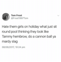 Girls, Pool, and Tammy: Tom Frost  @Frost1997Tom  Hate them girls on holiday what just sit  round pool thinking they look like  Tammy hembrow, do a cannon ball ya  mardy slag  08/08/2017, 10:24 pm 😩😩😩 @awfulbanter you're killing me mate! Go follow @awfulbanter @awfulbanter