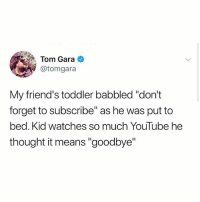 "Friends, Memes, and youtube.com: Tom Gara  @tomgara  My friend's toddler babbled ""don't  forget to subscribe"" as he was put to  bed. Kid watches so much YouTube he  thought it means ""goodbye"" My nephew"