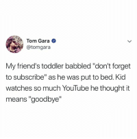 "Friends, youtube.com, and Watches: Tom Gara  @tomgara  My friend's toddler babbled ""don't forget  to subscribe"" as he was put to bed. Kid  watches so much YouTube he thought it  means ""goodbye"" subscribe and follow!"