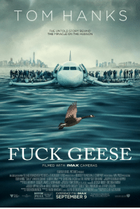 "What Sully wanted the movie to be called.: TOM HANK S  THE UNTOLD STORY BEHIND  THE MIRACLE ON THE HUDSON  FUCK GEESE  FILMED WITH IMAx CAMERAS  WARNERBROS PICTURESPANESENIS  TOMHANKS""SULLY"" AARONECKHART LAURA LINNEY Mr CHRISTIAN JACOBANDTHETIERNE SUTTONBAND DESGWEDBY  DEBORAH HOPPER  JAMES JMURAKAM  JESSICA MEIER KRISTINARIVERA  BLU MURRAY  ST OUT BY  EXPERIENCE IT IN IMAX  Facebook.com/SullyMovie  PG-13  SEPTEMBER 9  ymowie.com What Sully wanted the movie to be called."