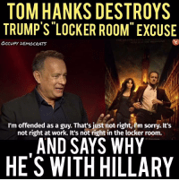 "Here's Tom Hanks' perfect takedown of Trump's ""locker room"" excuse.  Video by Occupy Democrats, LIKE our page for more!: TOM HANKS DESTROYS  TRUMP'S LOCKER ROOM"" EXCUSE  OCCUPY DEMOCRATS  I'm offended as a guy. That's just not right, im sorry,  It's  not right at work. It's not right in the locker room.  AND SAYS WHY  HES WITH HILLARY Here's Tom Hanks' perfect takedown of Trump's ""locker room"" excuse.  Video by Occupy Democrats, LIKE our page for more!"