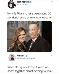 Meirl: Tom Hanks  @tomhanks  My wife Rita and I are celebrating 30  wonderful years of marriage together.  @the weird stuff i see  Wilson  @wilsonthevolleybal  Wow. So l guess those 4 years we  spent together meant nothing to you? Meirl