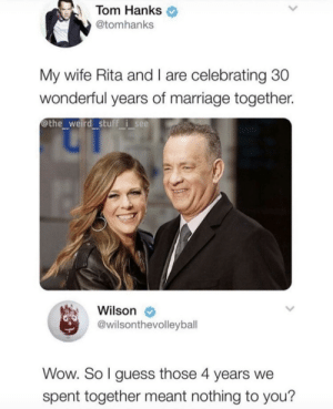 Meirl by MussoIiniTorteIIini MORE MEMES: Tom Hanks  @tomhanks  My wife Rita and I are celebrating 30  wonderful years of marriage together.  @the weird stuff i see  Wilson  @wilsonthevolleybal  Wow. So l guess those 4 years we  spent together meant nothing to you? Meirl by MussoIiniTorteIIini MORE MEMES