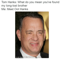 me irl: Tom Hanks: What do you mean you've found  my long-lost brother  Me: Meet Oot Hanks  Jim Smea BEI/ Rex Features me irl