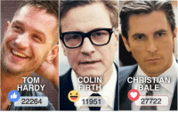 Dank, Tom Hardy, and Christian Bale: TOM  HARDY  22264  COLIN  FIRT  11951  CHRISTIAN  BALE  27722 Who's your favourite British actor - Round 3 Vote with the reactions below!