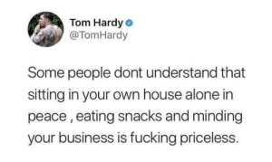 Underrated tbh: Tom Hardy o  @TomHardy  Some people dont understand that  sitting in your own house alone in  peace , eating snacks and minding  your business is fucking priceless. Underrated tbh