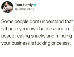 Being Alone, Fucking, and Tom Hardy: Tom Hardy  @TomHardy  Some people dont understand that  sitting in your own house alone in  peace, eating snacks and minding  your business is fucking priceless. Real ones know this 💯🤷♂️ https://t.co/sYVxH0P5b3