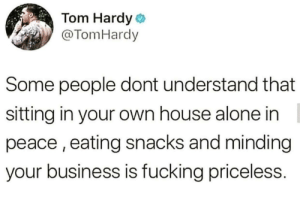 Being Alone, Fucking, and Tom Hardy: Tom Hardy  @TomHardy  Some people dont understand that  sitting in your own house alone in  peace, eating snacks and minding  your business is fucking priceless. It really is