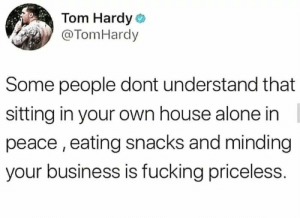 Being Alone, Fucking, and Tom Hardy: Tom Hardy  @TomHardy  Some people dont understand that  sitting in your own house alone in  peace, eating snacks and minding  your business is fucking priceless. It Really Is!