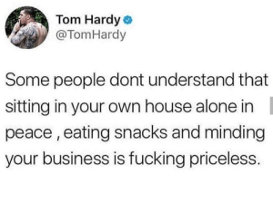 Being Alone, Fucking, and Tom Hardy: Tom Hardy  @TomHardy  Some people dont understand that  sitting in your own house alone in  peace, eating snacks and minding  your business is fucking priceless. Well said Tom