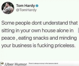 failnation:  Well said: Tom Hardy  @TomHardy  Some people dont understand that  sitting in your own house alone in  peace,eating snacks and minding  your business is fucking priceless.  Uber Humor  There's always money in the banana stand failnation:  Well said