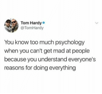 Tom Hardy, Too Much, and Wtf: Tom Hardy  @TomHardy  You know too much psychology  when you can't get mad at people  because you understand everyone's  reasons for doing everything if you aren't following @hoenest yet, wtf are u doing?