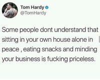Rent: $970 Electric bill: $200 Netflix bill: $14.99 Snacks: $15.00 The only thing priceless is minding your own damn business.: Tom Hardyo  @TomHardy  Some people dont understand that  sitting in your own house alone in  peace, eating snacks and minding  your business is fucking priceless. Rent: $970 Electric bill: $200 Netflix bill: $14.99 Snacks: $15.00 The only thing priceless is minding your own damn business.