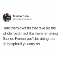 Memes, Tour De France, and France: Tom Harrison  @tomhharrisonn  Hate them cyclists that take up the  whole road n act like there remaking  Tour de France you'll be doing tour  de hospital if ya carry on If you aren't following @awfulbanter you're missing out on absolute gold 😂😂