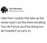 Tour De France, France, and Hospital: Tom Harrison  @tomhharrisonn  Hate them cyclists that take up the  whole road n act like there remaking  Tour de France you'll be doing tour  de hospital if ya carry on