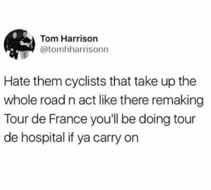 Dank, Ludacris, and Tour De France: Tom Harrison  @tomhharrisonn  Hate them cyclists that take up the  whole road n act like there remaing  Tour de France you'll be doing tour  de hospital if ya carry on Ludacris has a song for this.