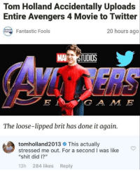 "Shit, Twitter, and Avengers: Tom Holland Accidentally Uploads  Entire Avengers 4 Movie to Twitter  20 hours ago  Fantastic Fools  MA OTUDIOS  G A M E  The loose-lipped brit has done it again.  tom holland2013 This actually  stressed me out. For a second I was like  ""shit did I?""  13h 284 likes Reply Looooooooool"