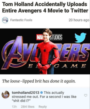 "Dank, Memes, and Shit: Tom Holland Accidentally Uploads  Entire Avengers 4 Movie to Twitter  20 hours ago  Fantastic Fools  MA OTUDIOS  G A M E  The loose-lipped brit has done it again.  tom holland2013 This actually  stressed me out. For a second I was like  ""shit did I?""  13h 284 likes Reply Looooooooool by _afreen_q_ MORE MEMES"
