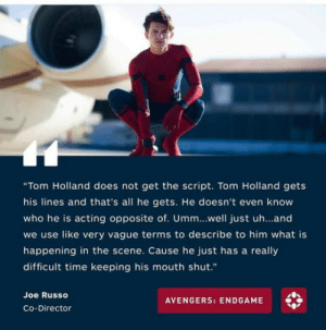 "laughoutloud-club:  This is how they deal with Spolier-man: ""Tom Holland does not get the script. Tom Holland gets  his lines and that's all he gets. He doesn't even know  who he is acting opposite of. Umm..well just uh...and  we use like very vague terms to describe to him what is  happening in the scene. Cause he just has a really  difficult time keeping his mouth shut.""  Joe Russo  AVENGERS: ENDGAME  Co-Director laughoutloud-club:  This is how they deal with Spolier-man"