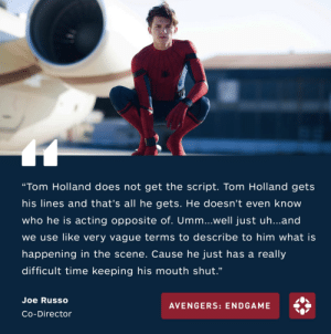 "Target, Tumblr, and Avengers: ""Tom Holland does not get the script. Tom Holland gets  his lines and that's all he gets. He doesn't even know  who he is acting opposite of. Umm...well just uh...and  we use like very vague terms to describe to him what is  happening in the scene. Cause he just has a really  difficult time keeping his mouth shut.""  Joe Russo  AVENGERS: ENDGAME  Co-Director jandicebarov: appendingfic:  fyeahmarvel: LMFAO THEY'RE LEARNING! So what they're saying is the secrecy of the movie is more important to them than giving the actor the context they need to provide a quality peformance Unsurprising  ""we're not interested in making art this entire movie cycle is a string of top-secret advertising ploys"" - jerry russo"