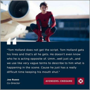 "67 Of Today's Freshest Pics And Memes: ""Tom Holland does not get the script. Tom Holland gets  his lines and that's all he gets. He doesn't even know  who he is acting opposite of. Umm...well just uh...and  we use like very vague terms to describe to him what is  happening in the scene. Cause he just has a really  difficult time keeping his mouth shut.""  Joe Russo  AVENGERS: ENDGAME  Co-Director 67 Of Today's Freshest Pics And Memes"