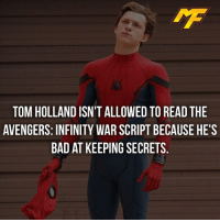 Bad, Facts, and Meme: TOM HOLLAND ISN'T ALLOWED TO READ THE  AVENGERS: INFINITY WAR SCRIPT BECAUSE HE'S  BAD AT KEEPING SECRETS |- Tom Holland for ya -| - - - - marvel marveluniverse dccomics marvelcomics dc comics hero superhero villain xmen apocalypse xmenapocalypse mu mcu doctorstrange spiderman deadpool meme captainamerica ironman teamcap teamstark teamironman civilwar captainamericacivilwar marvelfact marvelfacts fact facts suicidesquad