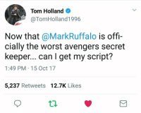 Tom Holland pokes fun at Mark Ruffalo's recent live streaming mishaps. (Robert Gabel Jr): Tom Holland  @TomHolland1996  Now that @MarkRuffalo is offi-  cially the worst avengers secret  keeper... can I get my script?  1:49 PM 15 Oct 17  5,237 Retweets 12.7K Likes Tom Holland pokes fun at Mark Ruffalo's recent live streaming mishaps. (Robert Gabel Jr)