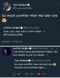 "Beautiful, Bruh, and Thot: Tom Holland  TomHolland1996  So much comfier than the last one  Letitia Wright @letitiawright  bruh, YOUr new suit in thot trailer  @TomHolland1996  3:18 AM 1n Mar 18   Letitia Wright @letitiawright 3h  I ca share some development ideдs. Tell  Your People to call my people  Tom Holland @TomHolland1996  So much comfier than the last one  twitter.com/letitHawright/...  188 ti 2.367 9.222 <p><a href=""https://sebastianstanistheloveofmylife.tumblr.com/post/171974073030/this-is-the-beginning-of-a-beautiful-friendship"" class=""tumblr_blog"">sebastianstanistheloveofmylife</a>:</p>  <blockquote><p>This is the beginning of a beautiful friendship! 😭🙌</p></blockquote>"