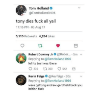 Fake, Fucking, and Lol: Tom Holland  @TomHolland1996  tony dies fuck all yall  11:15 PM 03 Aug 17  5,115 Retweets 6,284 Likes  Robert Downey Jr @Rober... 5mv  Replying to @TomHoland1996  lol its tru i was there  236 t350 542  Kevin Feige@Kevfeige 30s  Replying to @TomHland1996  were getting andrew gardfield back you  british fuck I KNOW IM ON VACATION BUT IM FUCKING SCREAMING edit: this is obviously fake tf how can u guys believe this actually happened • {cred to owner}