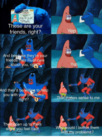 Bad, Friends, and Patrick Star: tom  iFication  Patrick Sta  41599723  eaDeom  PATrick  StaR  These are your  friends, right?  Ye  And because thev're vour  friends tney must care  about you, righ  And they'd be williags to help  you with your problems  right?  That makes sense to me  Then open up to them  when you feel bad!  y would I bother them  with my problems? remember: youre loved