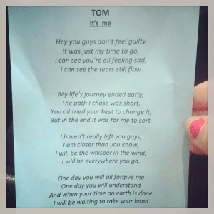 lovelytrainwreck:  Poem written by a boy from school i knew and given around at his funeral he committed suicide a few days ago. This poem is short but heartbreaking.: TOM  It's me  Hey you guys don't feel guilty  It was just my time to go,  I can see you're all feeling sad,  I can see the tears still flow  My life's journey ended early,  The path I chose was short,  You all tried your best to change it,  But in the end it was for me to sort.  I haven't really left you guys,  I am closer than you know,  I will be the whisper in the wind,  | will be everywhere you go.  One day you will all forgive me  One day you will understand  And when your time on earth is done  | will be waiting to take your hand lovelytrainwreck:  Poem written by a boy from school i knew and given around at his funeral he committed suicide a few days ago. This poem is short but heartbreaking.