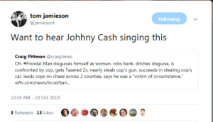 "Craig: tom jamieson  Following  @jamiesont  Want to hear Johhny  Cash singing this  Craig Pittman @craigtimes  Oh, #Florida! Man disguises himself as woman, robs bank, ditches disguise, is  confronted by cop, gets Tasered 2x, nearly steals cop's gun, succeeds in stealing cop's  car, leads cops on chase across 2 counties, says he was a ""victim of circumstance.""  wftv.com/news/local/ban...  10:34 AM - 10 Oct 2019  3 Retweets 13 Likes"