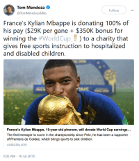 "<p><a href=""https://neymarjrs.tumblr.com/post/175950228402/kylian-mbappe-is-doing-the-most"" class=""tumblr_blog"">neymarjrs</a>:</p>  <blockquote><p>Kylian Mbappe is doing the <a href=""https://t.co/14bpQOMqEP"">most</a>.</p></blockquote>: Tom Mendoza  @TomMendozaTalks  Followv  France's Kylian Mbappe is donating 100% of  his pay ($29K per gane$350K bonus for  winning the #worldCup ) to a charity that  gives free sports instruction to hospitalized  and disabled children.  France's Kylian Mbappe, 19-year-old phenom, will donate World Cup earnings...  The first teenager to score in the championship since Pele, he has been a supporter  of Premiers de Cordee, which brings sports to sick children.  usatoday.com  6:02 AM- 16 Jul 2018 <p><a href=""https://neymarjrs.tumblr.com/post/175950228402/kylian-mbappe-is-doing-the-most"" class=""tumblr_blog"">neymarjrs</a>:</p>  <blockquote><p>Kylian Mbappe is doing the <a href=""https://t.co/14bpQOMqEP"">most</a>.</p></blockquote>"
