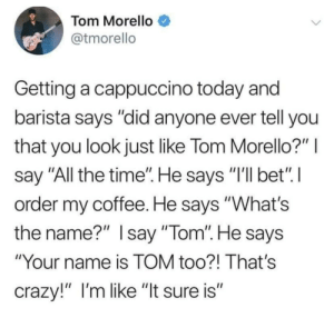 "awesomacious:  ""There is NO WAY!"": Tom Morello  @tmorello  Getting a cappuccino today and  barista says ""did anyone ever tell you  that you look just like Tom Morello?""  say ""All the time"". He says ""I'll bet"" I  order my coffee. He says ""What's  the name?"" Isay ""Tom"". He says  ""Your name is TOM too?! That's  crazy!"" I'm like ""It sure is"" awesomacious:  ""There is NO WAY!"""