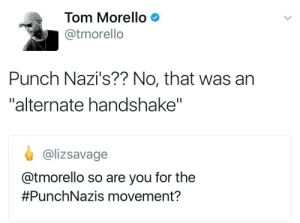 "Tom Morello, You, and Nazis: Tom Morello  @tmorello  Punch Nazi's?? No, that was an  ""alternate handshake""  @lizsavage  @tmorello so are you for the  #PunchNazis movement? #PunchRichardSpencer: The Quickening."