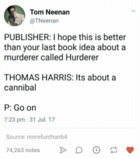 Book, Humans of Tumblr, and Hope: Tom Neenan  @TNeenan  PUBLISHER: I hope this is better  than your last book idea about a  murderer called Hurderer  THOMAS HARRIS: Its about a  cannibal  P: Go on  7:23 pm 31 Jul. 17  Source: morefunthanb4  74,263 notesD