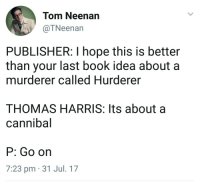 Book, Hope, and MeIRL: Tom Neenan  @TNeenan  PUBLISHER: I hope this is better  than your last book idea about a  murderer called Hurderer  THOMAS HARRIS: Its about a  cannibal  P: Go on  7:23 pm 31 Jul. 17 meirl