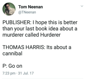 Dank, Memes, and Target: Tom Neenan  @TNeenan  PUBLISHER: I hope this is better  than your last book idea about a  murderer called Hurderer  THOMAS HARRIS: Its about a  cannibal  P: Go on  7:23 pm 31 Jul. 17 meirl by Jorymo MORE MEMES