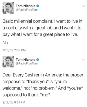 """humanityinahandbag:  lucasnoahs:  trjoel: """"Millennials are so entitled"""" Actually, the'you're welcome'/'no problem' issue is simply a linguistics misunderstanding. Older ppl tend to say you're welcome, younger ppl tend to say no problem. This is because for older people the act of helping or assiating someone is seen as a task that is not expected of them, but is them doing extra, so it's saying'I accept your thanks because I know I deserve it.' 'No problem', however, is used because younger people feel not only that helping or assisting someone is a given and expected, but also that it should be stressed that you're need for help was no burden to them (even if it was). Basically, older people think help is a gift you give, younger people think help is an expectation required of them.  DAMN STRAIT.  : Tom Nichols  @RadioFreeTom  綜  Dear Every Cashier in America: the proper  response to """"thank you"""" is """"you're  welcome,"""" not """"no problem."""" And *you're*  supposed to thank *me*  9/12/15, 8:31 PM humanityinahandbag:  lucasnoahs:  trjoel: """"Millennials are so entitled"""" Actually, the'you're welcome'/'no problem' issue is simply a linguistics misunderstanding. Older ppl tend to say you're welcome, younger ppl tend to say no problem. This is because for older people the act of helping or assiating someone is seen as a task that is not expected of them, but is them doing extra, so it's saying'I accept your thanks because I know I deserve it.' 'No problem', however, is used because younger people feel not only that helping or assisting someone is a given and expected, but also that it should be stressed that you're need for help was no burden to them (even if it was). Basically, older people think help is a gift you give, younger people think help is an expectation required of them.  DAMN STRAIT."""