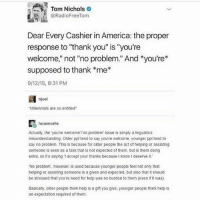 "America, Ironic, and Rude: Tom Nichols  @RadioFreeTom  Dear Every Cashier in America: the proper  response to ""thank you"" is ""you're  welcome, not ""no problem."" And *you're*  supposed to thank *me*  9/12/15, 8:31 PM  副trjoel  Millennials are so entitied  lucasnoahs  Actually, the you're wecomeno problem issue is simply a linguistics  misunderstanding. Older ppl tend to say you're welcome, younger ppl tend to  say no problem. This is because for older people the act of helping or assiating  someone is seen as a task that is not expected of them, but is them doing  extra, so it's saying 1 accept your thanks because I know I deserve it  No problem, however, is used because younger people feel not onty that  helping or assisting someone is a given and expected, but also that it should  be stressed that you're need for help was no burden to them (even if it was)  Basically, older people think help is a gift you give, younger people think help is  an expectation required of them Okay but thank you sounds so rude and condescending ???? ( probably not the right word but like saracastic like 'yeah you better thank me I could have left you here struggling, look how good I am' you know ?)"