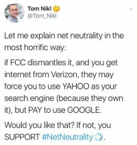 Bitch, Google, and Hoes: Tom Nikl  @Tom_Nikl  Let me explain net neutrality in the  most horrific way:  if FCC dismantles it, and you get  internet from Verizon, they may  force you to use YAHOO as your  search engine (because they own  it), but PAY to use GOOGLE.  Would you like that? If not, you  SUPPORT hey link in bio for more info and to call people in charge!! we might get charged for using instagram lol what the fuck we are on a budget bitch. call theses HOES up and demand to keep net neutrality okay it's confusing shit but do it or else we might actually get fucked.
