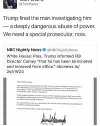 """Fbi, Future, and Memes: @Tom Perez  Trump fired the man investigating him  a deeply dangerous abuse of power.  We need a special prosecutor, now.  NBC Nightly News  ONBCNightlyNews  White House: Pres. Trump informed FBI  Director Comey """"that he has been terminated  and removed from office."""" nbcnews.to/  Dear Director Comey:  have received he attached letters from the AttorneyGeneral and Deputy Attomey of  General the United States recommending y  the Director of the Foderal Bureau Investigation. I have accepted their recommendation  and  you are hereby terminated and  removed from office, cfective immediately.  While I greatly appreciate you informing me, on three separate  occasions, that am not under  investigation. nevertheless concur with the judgment of the Department Justice that you are  not able to effectively lead the Bureau.  its vital law enforcement mission.  wish you the best of luck in your future cndeavors.  Donald J.Trump"""