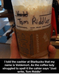 """Harry Potter, Starbucks, and Coffee: Tom Riddur  I told the cashier at Starbucks that my  name is Voldemort. As the coffee lady  struggled to spell it the cahier says Just  write, Tom Riddle"""" Didn't even spell it right."""