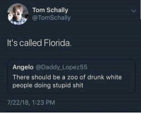 Drunk, Shit, and White People: Tom Schally  @TomSchally  It's called Florida.  Angelo @Daddy Lopez55  There should be a zoo of drunk white  people doing stupid shit  7/22/18, 1:23 PM