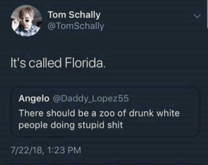 Dank, Drunk, and Memes: Tom Schally  @TomSchally  It's called Florida.  Angelo @Daddy Lopez55  There should be a zoo of drunk white  people doing stupid shit  7/22/18, 1:23 PM Wild Florida by fatehpuria92 FOLLOW HERE 4 MORE MEMES.